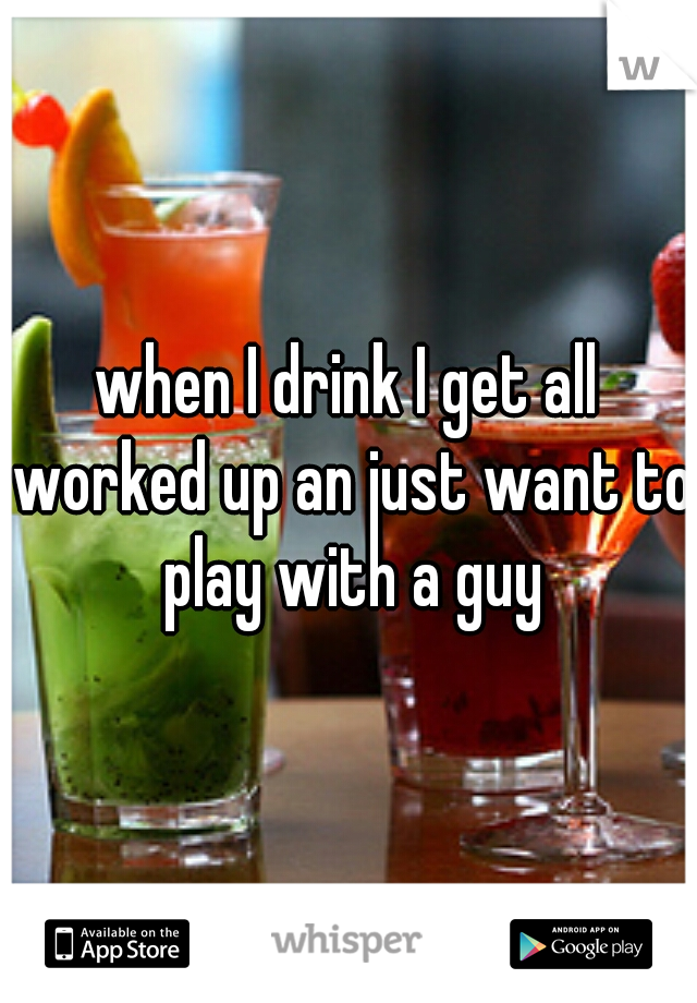 when I drink I get all worked up an just want to play with a guy