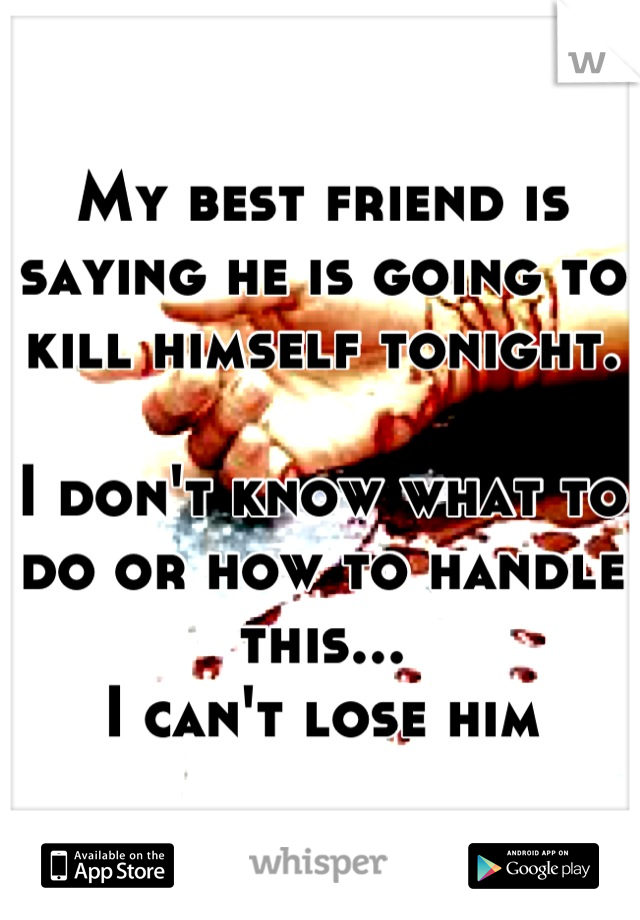 My best friend is saying he is going to kill himself tonight.   I don't know what to do or how to handle this... I can't lose him