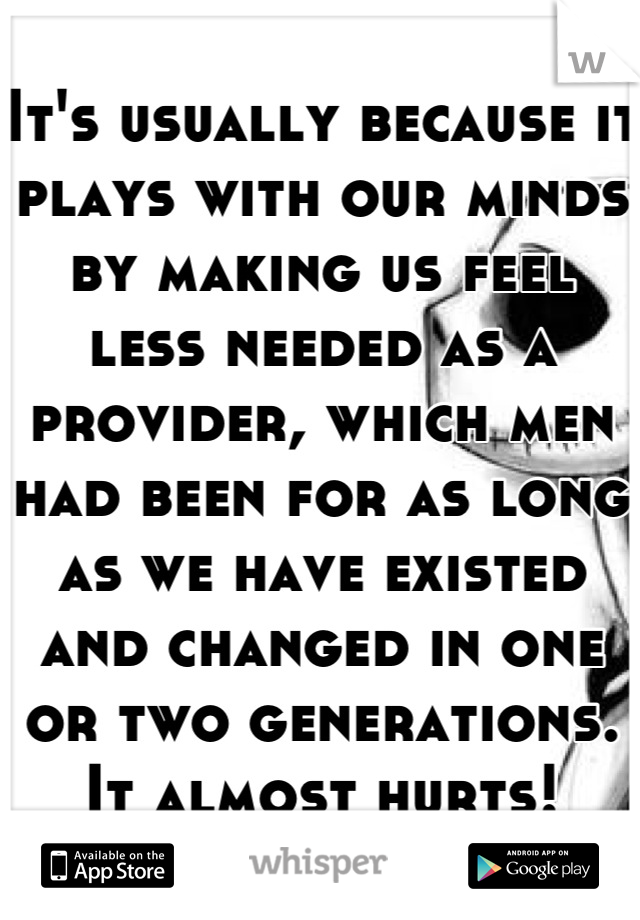It's usually because it plays with our minds by making us feel less needed as a provider, which men had been for as long as we have existed and changed in one or two generations. It almost hurts!