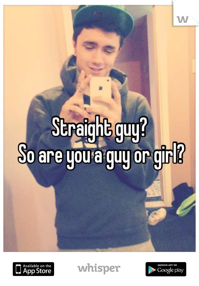Straight guy?  So are you a guy or girl?