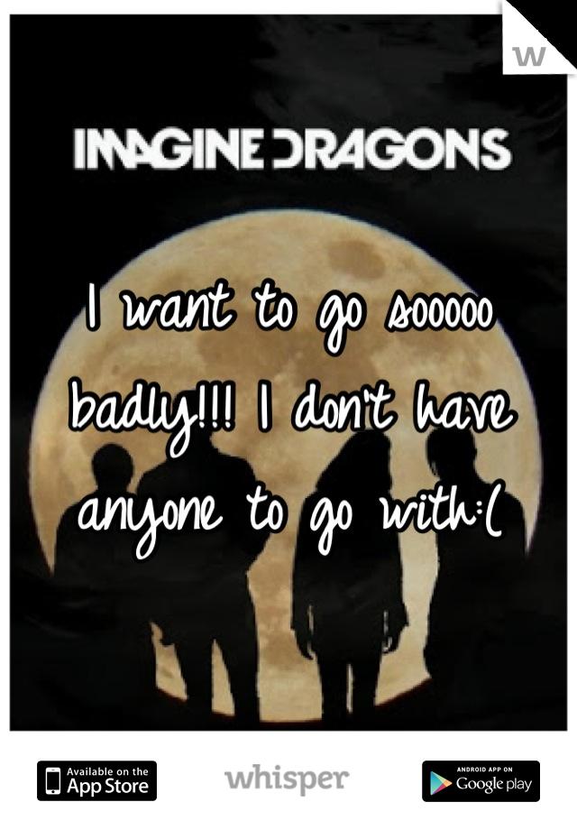 I want to go sooooo badly!!! I don't have anyone to go with:(