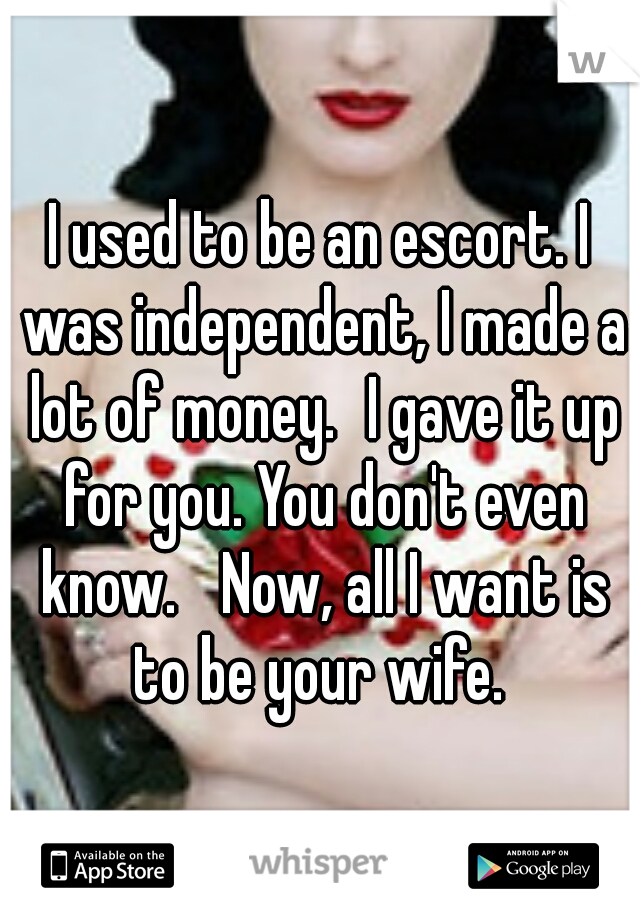 I used to be an escort. I was independent, I made a lot of money. I gave it up for you. You don't even know.  Now, all I want is to be your wife.