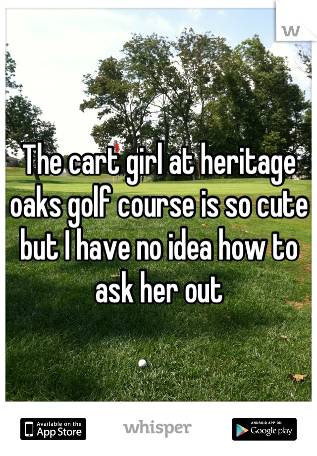 The cart girl at heritage oaks golf course is so cute but I have no idea how to ask her out