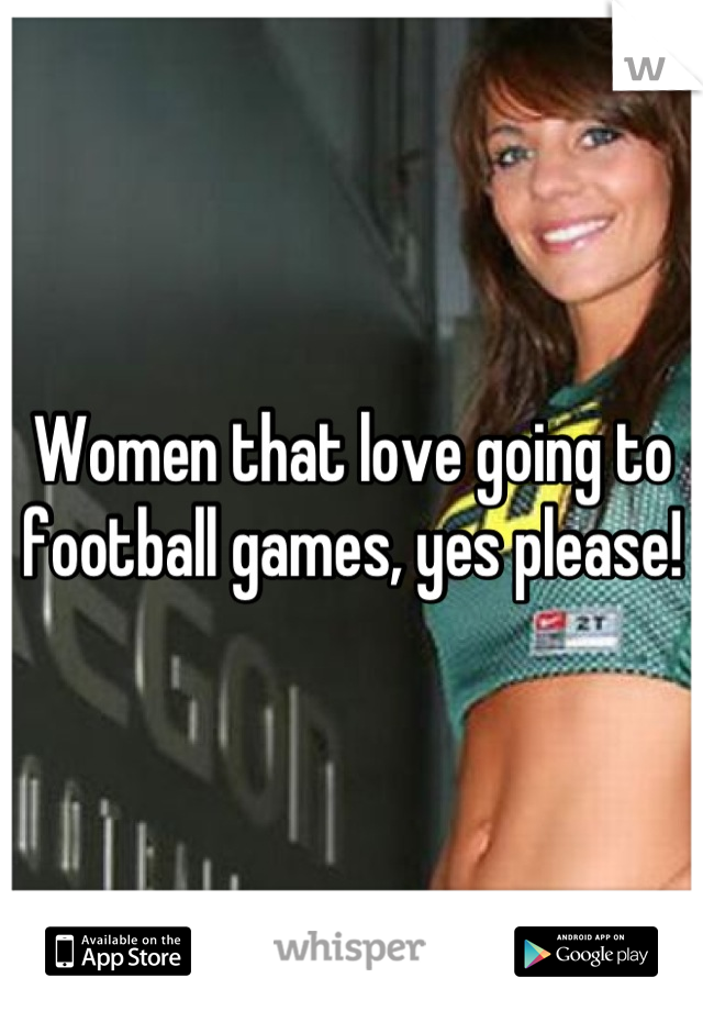 Women that love going to football games, yes please!