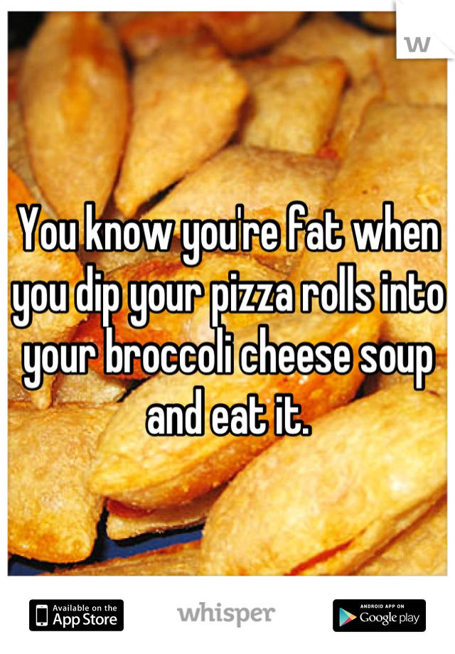 You know you're fat when you dip your pizza rolls into your broccoli cheese soup and eat it.