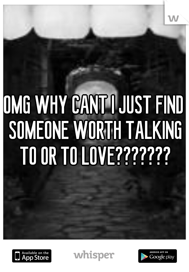 OMG WHY CANT I JUST FIND SOMEONE WORTH TALKING TO OR TO LOVE???????