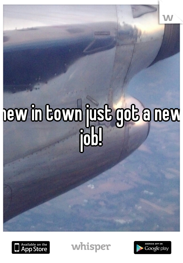 new in town just got a new job!