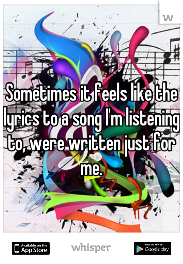 Sometimes it feels like the lyrics to a song I'm listening to, were written just for me.
