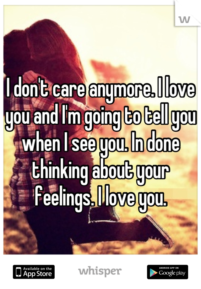 I don't care anymore. I love you and I'm going to tell you when I see you. In done thinking about your feelings. I love you.