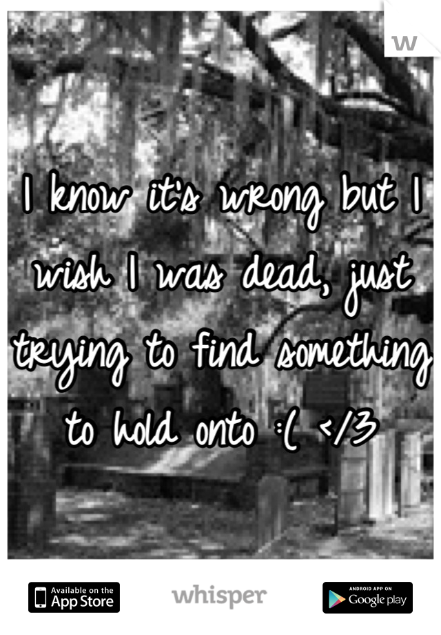 I know it's wrong but I wish I was dead, just trying to find something to hold onto :( </3
