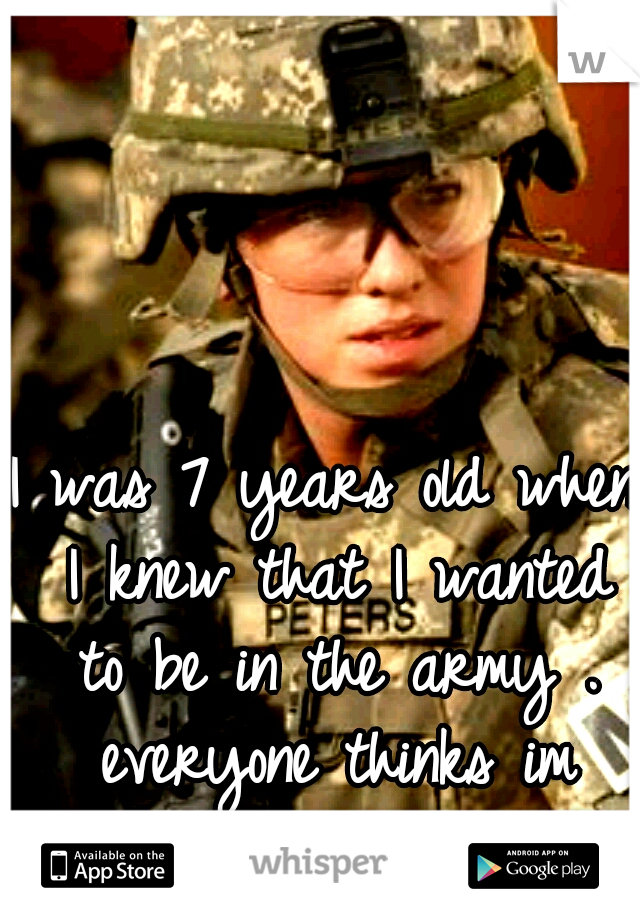 I was 7 years old when I knew that I wanted to be in the army . everyone thinks im crazy cuz im a girl .