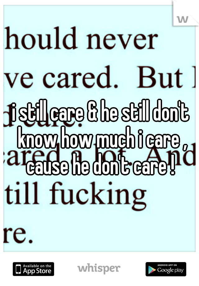 i still care & he still don't know how much i care , cause he don't care !