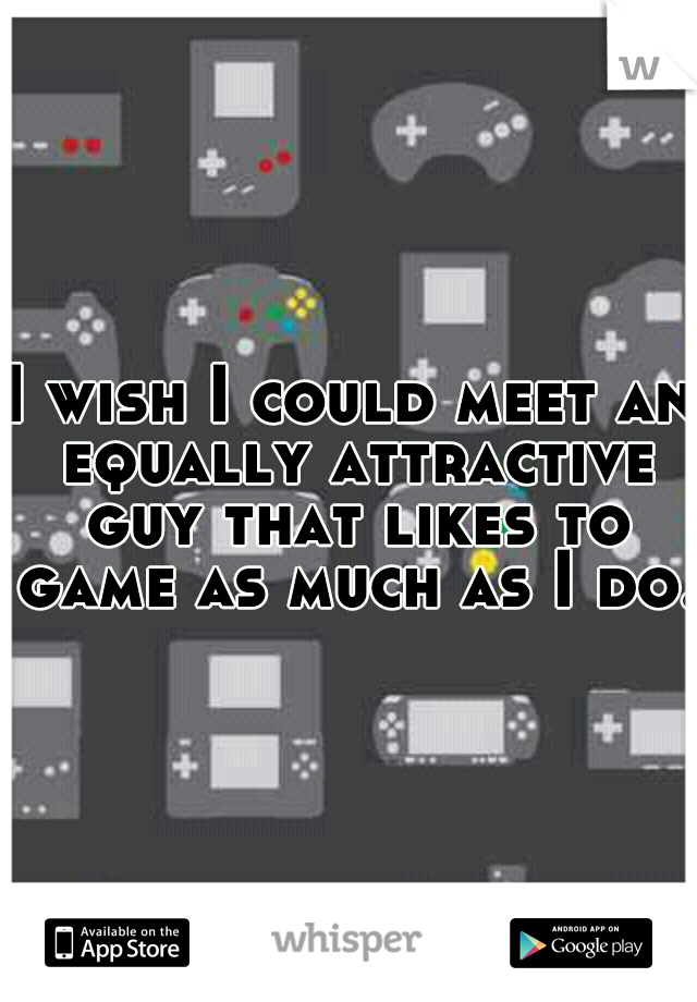 I wish I could meet an equally attractive guy that likes to game as much as I do.