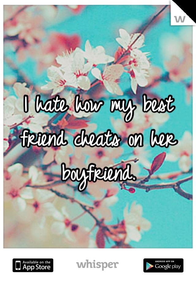 I hate how my best friend cheats on her boyfriend.