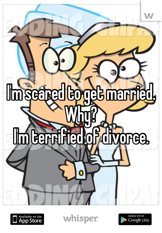 I'm scared to get married. Why? I'm terrified of divorce.