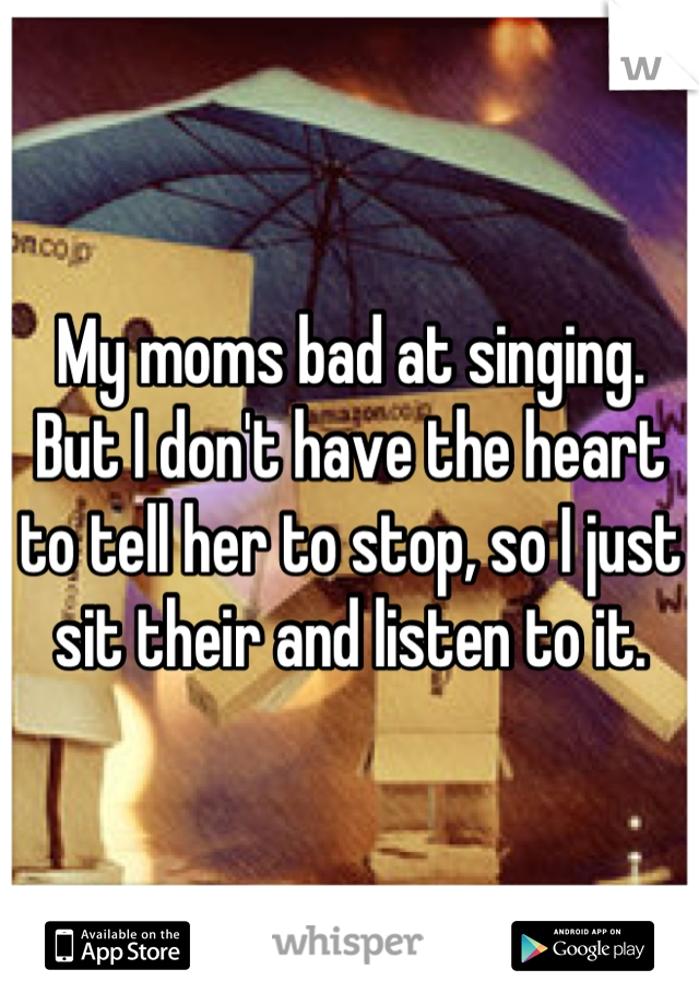 My moms bad at singing. But I don't have the heart to tell her to stop, so I just sit their and listen to it.