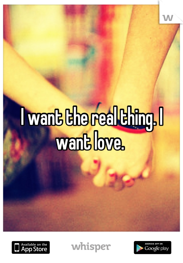 I want the real thing. I want love.