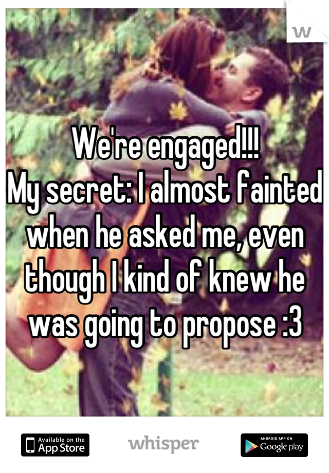 We're engaged!!! My secret: I almost fainted when he asked me, even though I kind of knew he was going to propose :3