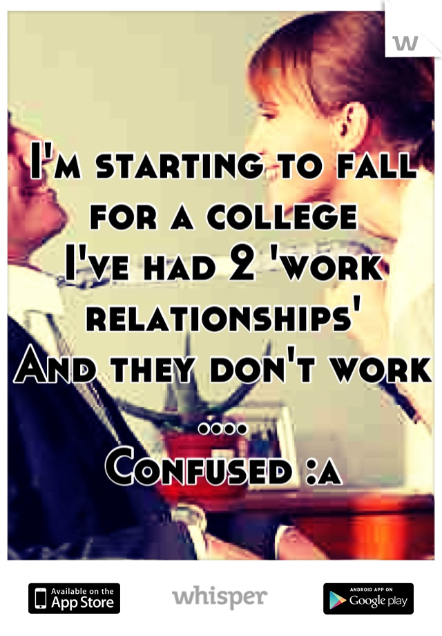 I'm starting to fall for a college I've had 2 'work relationships' And they don't work .... Confused :s