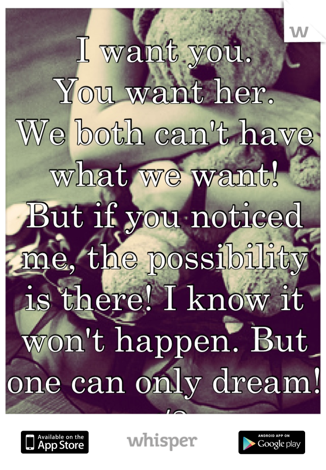 I want you.  You want her.  We both can't have what we want!  But if you noticed me, the possibility is there! I know it won't happen. But one can only dream! </3