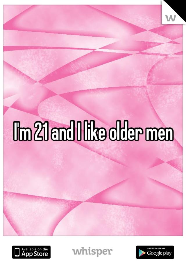 I'm 21 and I like older men