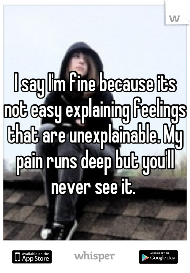 I say I'm fine because its not easy explaining feelings that are unexplainable. My pain runs deep but you'll never see it.