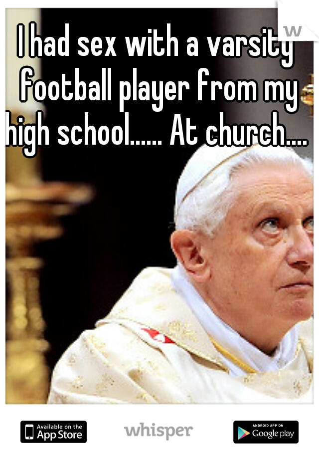 I had sex with a varsity football player from my high school...... At church....