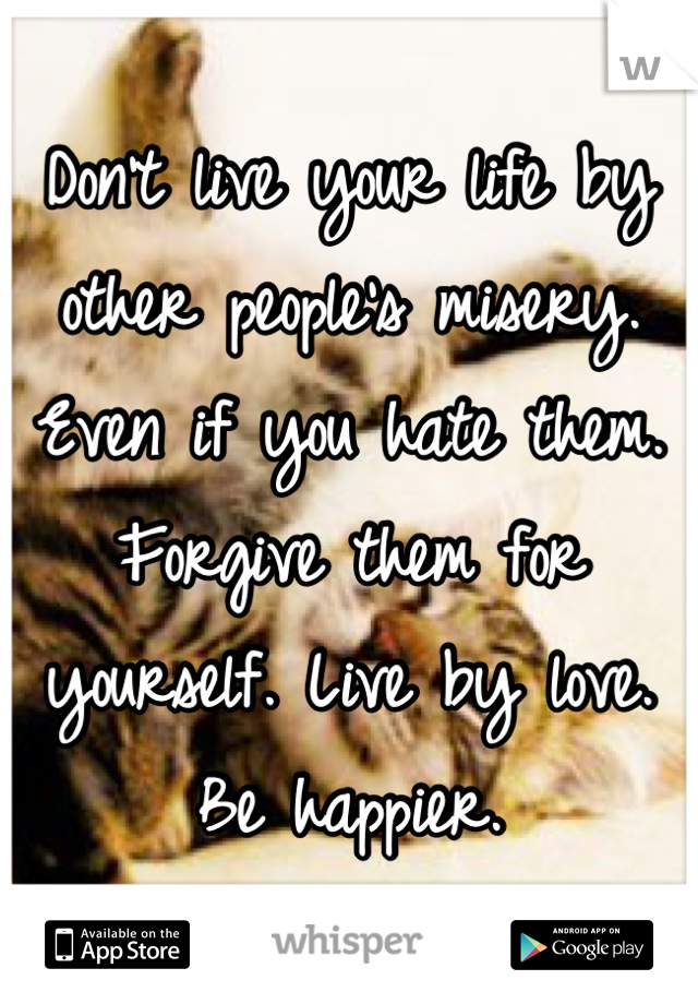 Don't live your life by other people's misery. Even if you hate them. Forgive them for yourself. Live by love. Be happier.
