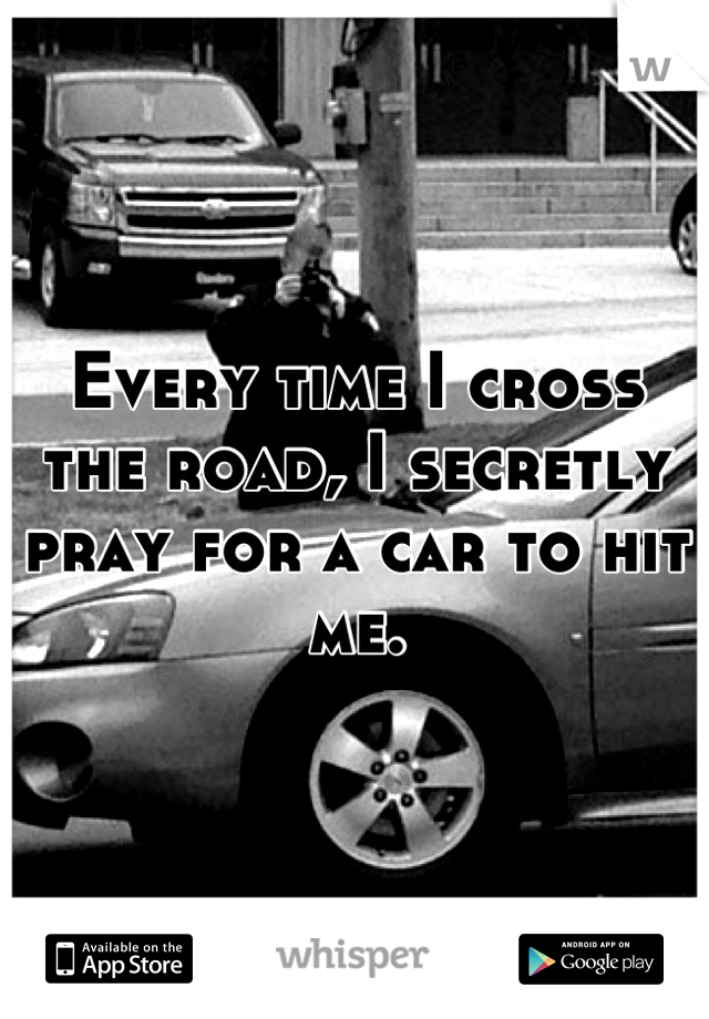 Every time I cross the road, I secretly pray for a car to hit me.