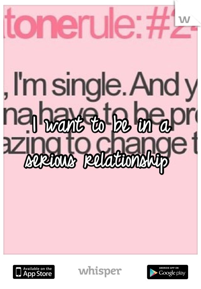 I want to be in a serious relationship