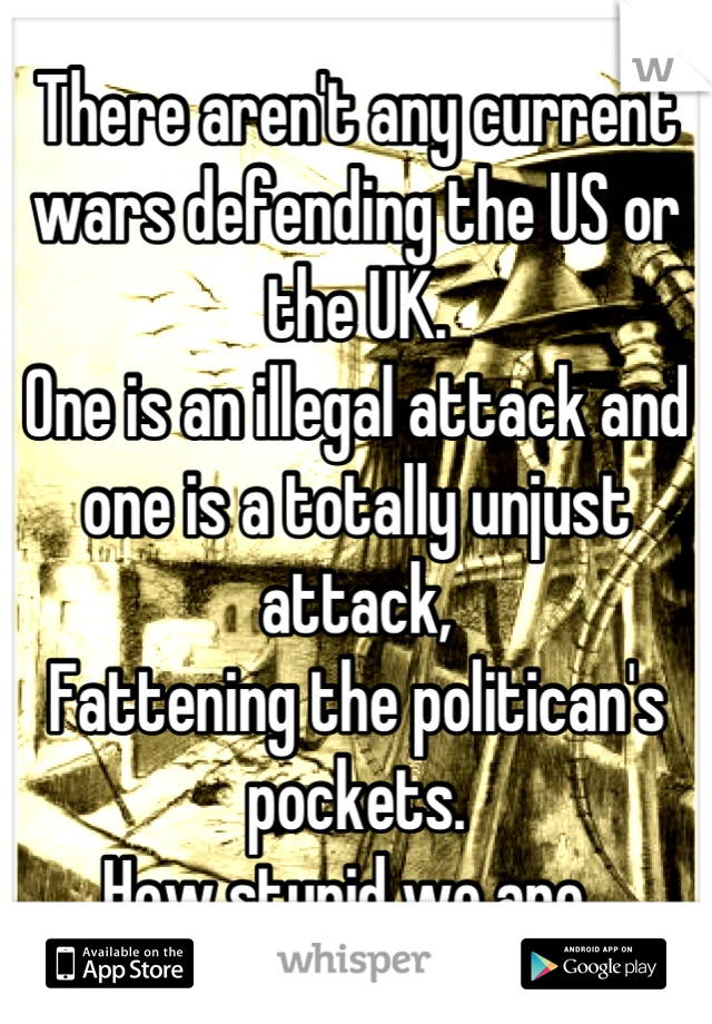 There aren't any current wars defending the US or the UK.  One is an illegal attack and one is a totally unjust attack,  Fattening the politican's pockets.  How stupid we are.
