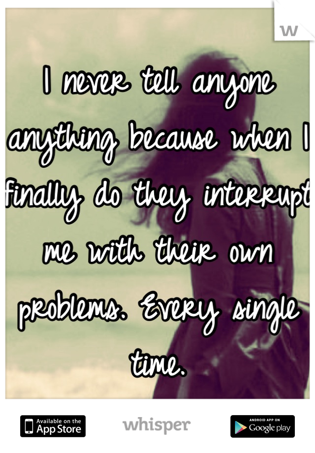 I never tell anyone anything because when I finally do they interrupt me with their own problems. Every single time.