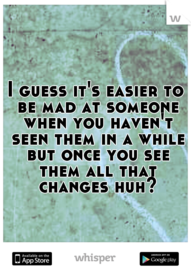 I guess it's easier to be mad at someone when you haven't seen them in a while but once you see them all that changes huh?