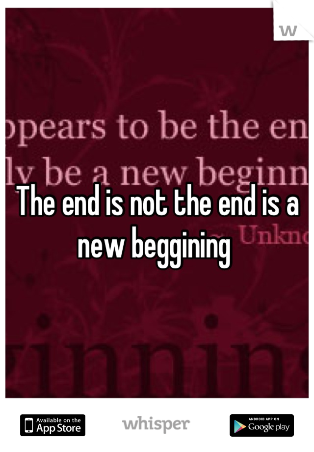 The end is not the end is a new beggining