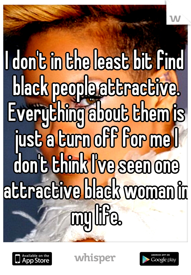 I don't in the least bit find black people attractive. Everything about them is just a turn off for me I don't think I've seen one attractive black woman in my life.