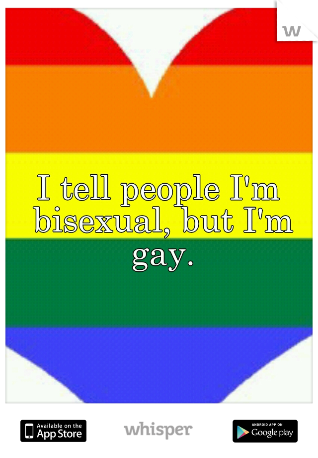 I tell people I'm bisexual, but I'm gay.