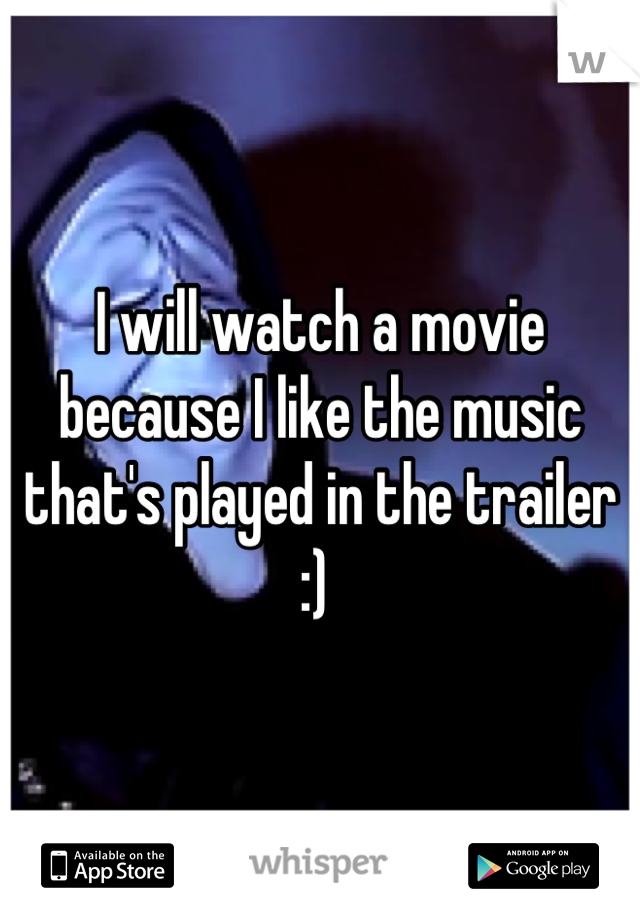I will watch a movie because I like the music that's played in the trailer :)