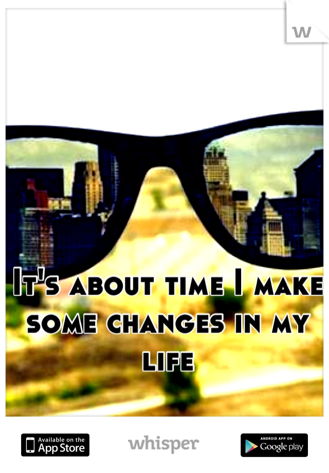 It's about time I make some changes in my life