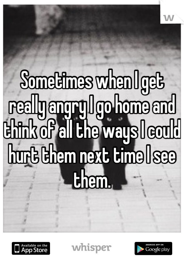 Sometimes when I get really angry I go home and think of all the ways I could hurt them next time I see them.