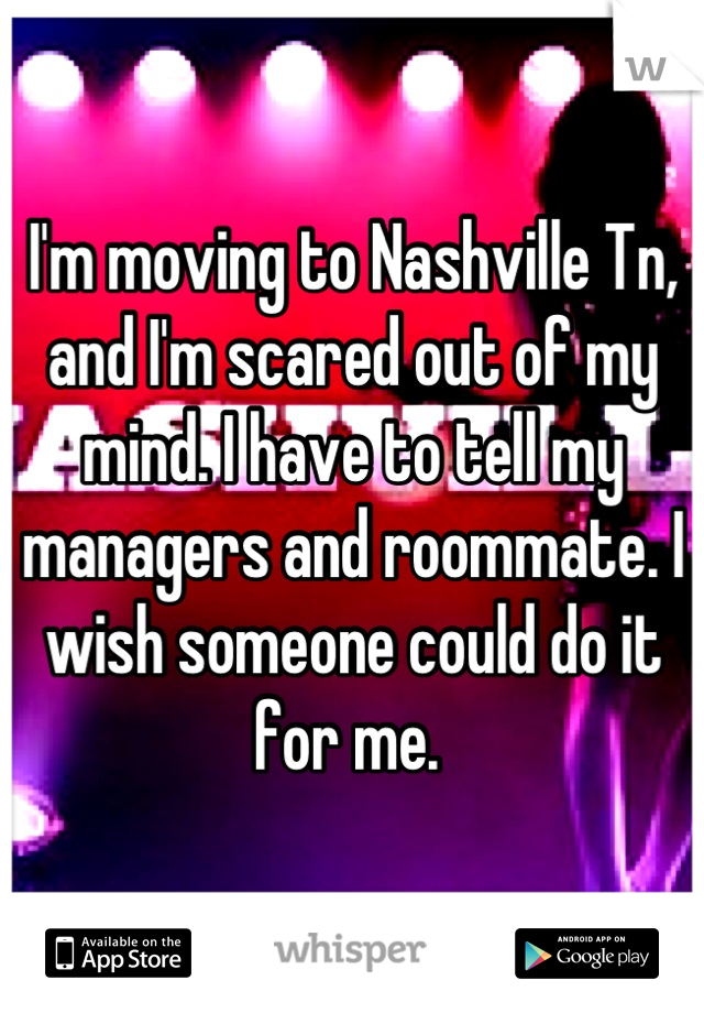 I'm moving to Nashville Tn, and I'm scared out of my mind. I have to tell my managers and roommate. I wish someone could do it for me.