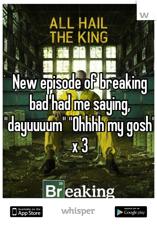 """New episode of breaking bad had me saying, """"dayuuuum"""" """"Ohhhh my gosh""""    x 3"""