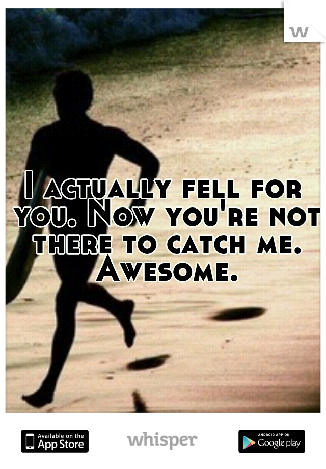 I actually fell for you. Now you're not there to catch me. Awesome.