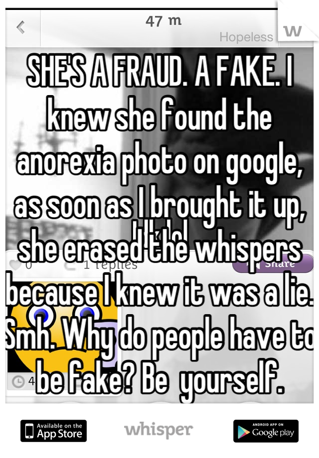 SHE'S A FRAUD. A FAKE. I knew she found the anorexia photo on google, as soon as I brought it up, she erased the whispers because I knew it was a lie. Smh. Why do people have to be fake? Be  yourself.