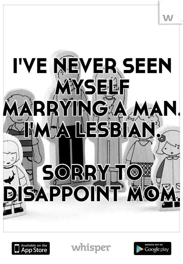 I'VE NEVER SEEN MYSELF MARRYING A MAN. I'M A LESBIAN.  SORRY TO DISAPPOINT MOM.