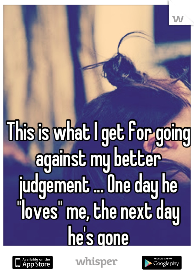 """This is what I get for going against my better judgement ... One day he """"loves"""" me, the next day he's gone"""