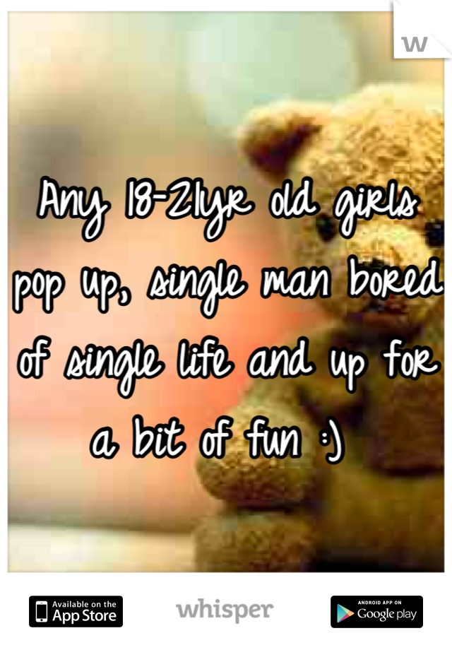 Any 18-21yr old girls pop up, single man bored of single life and up for a bit of fun :)