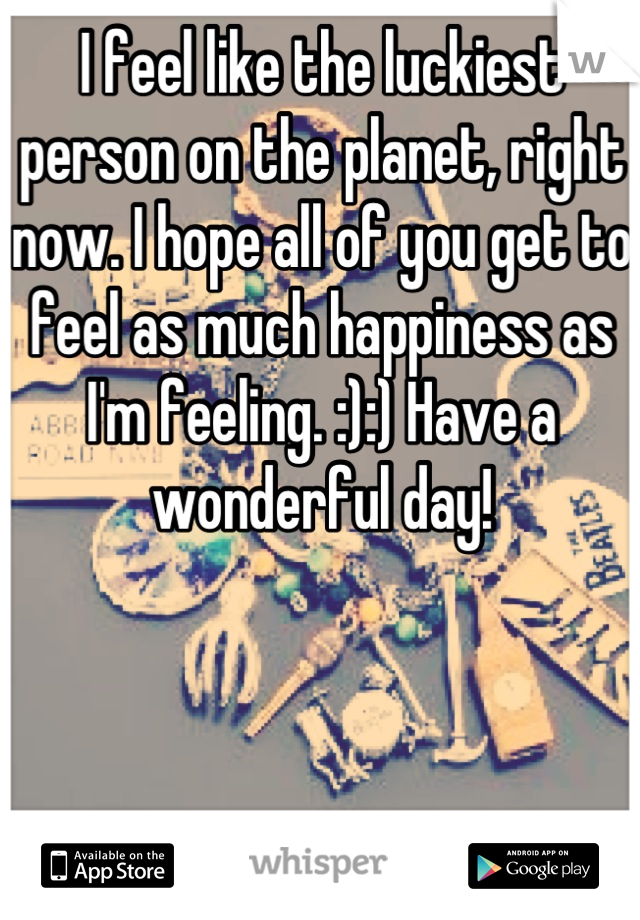 I feel like the luckiest person on the planet, right now. I hope all of you get to feel as much happiness as I'm feeling. :):) Have a wonderful day!