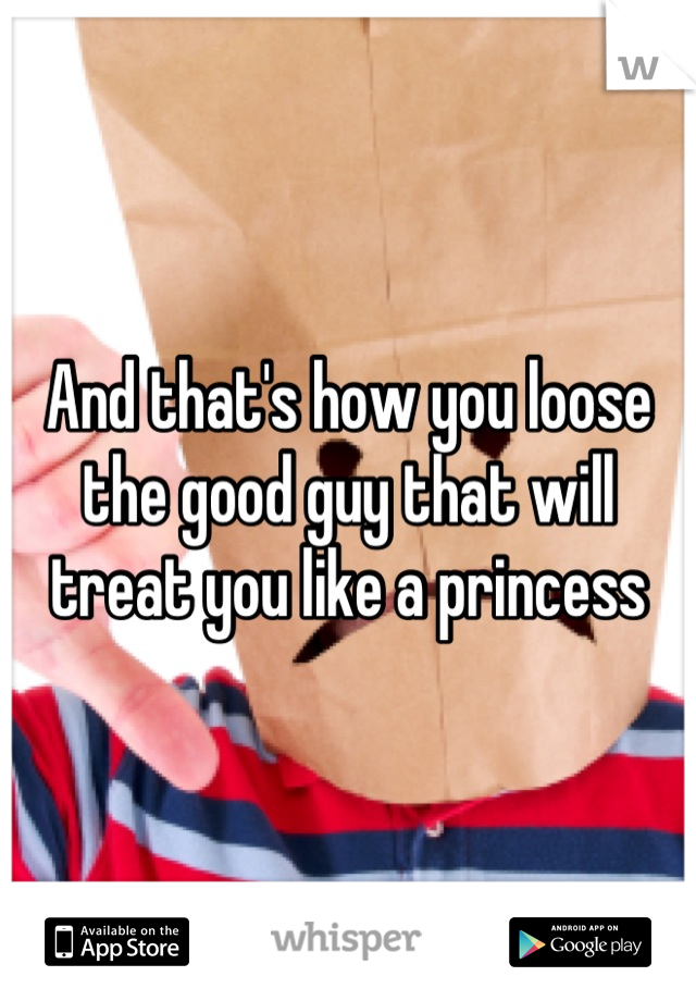 And that's how you loose the good guy that will treat you like a princess