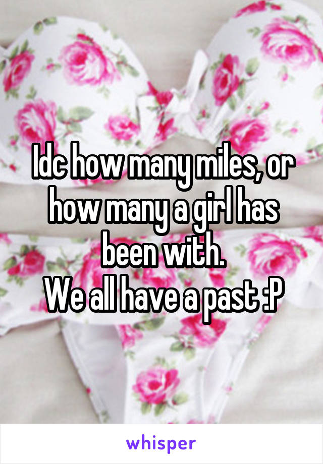 Idc how many miles, or how many a girl has been with. We all have a past :P