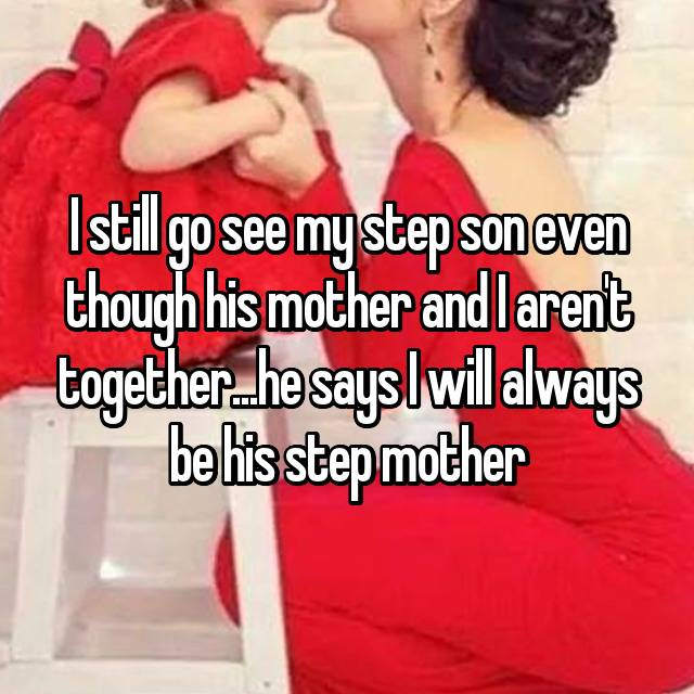 I still go see my step son even though his mother and I aren't together...he says I will always be his step mother